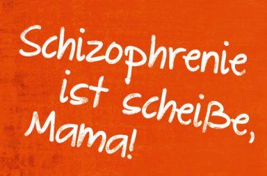 Schizophrenie ist scheiße, Mama!